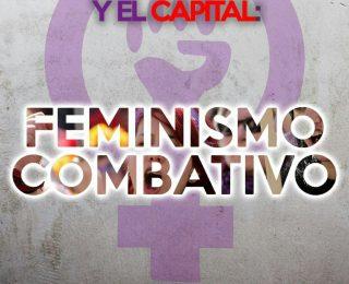 Ante las violencias del Patriarcado y el Capital: Feminismo combativo